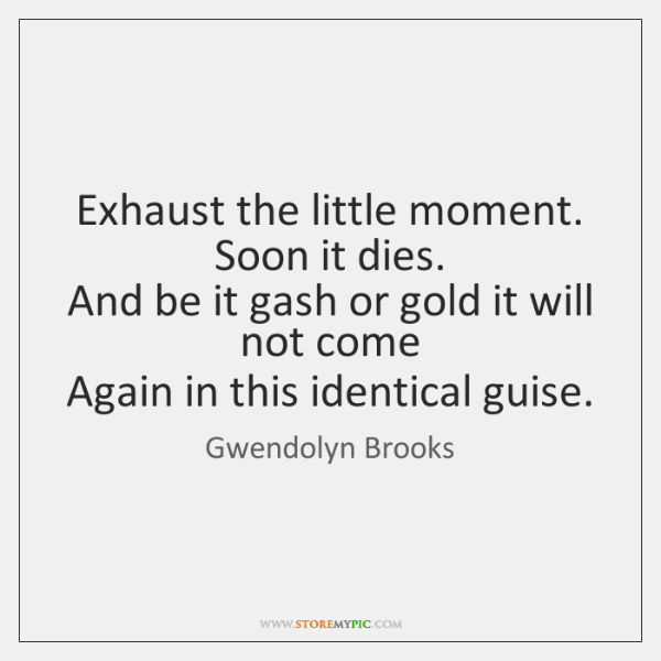 Exhaust the little moment.   Soon it dies.   And be it gash or ...
