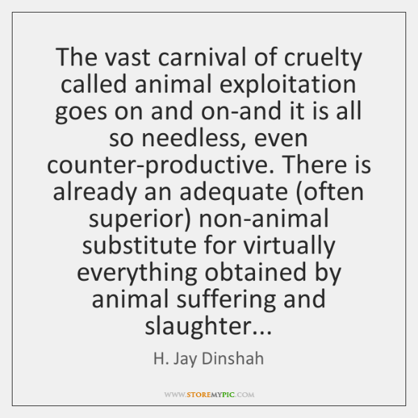 The vast carnival of cruelty called animal exploitation goes on and on-and ...