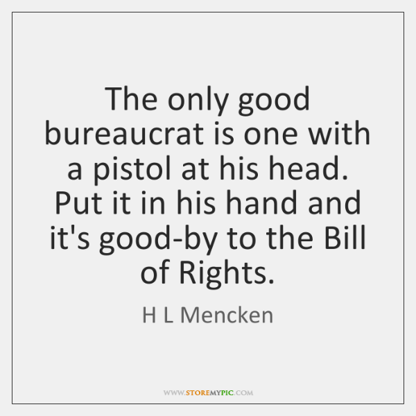 The only good bureaucrat is one with a pistol at his head. ...