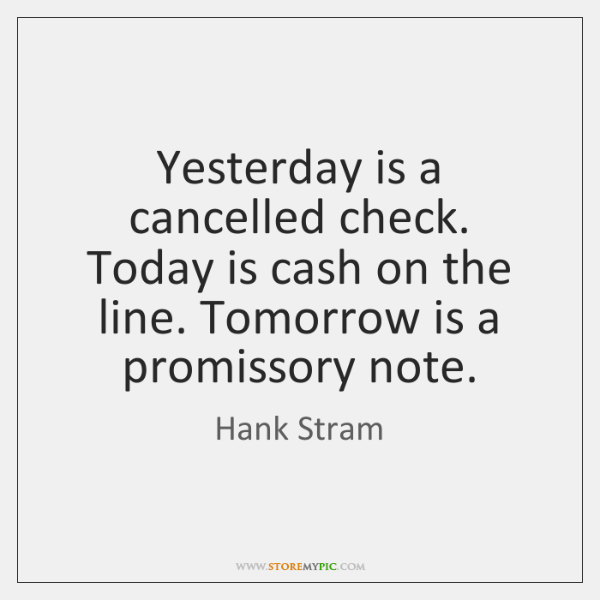 Yesterday is a cancelled check. Today is cash on the line. Tomorrow ...
