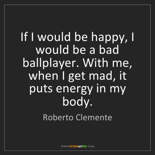 Roberto Clemente: If I would be happy, I would be a bad ballplayer. With...