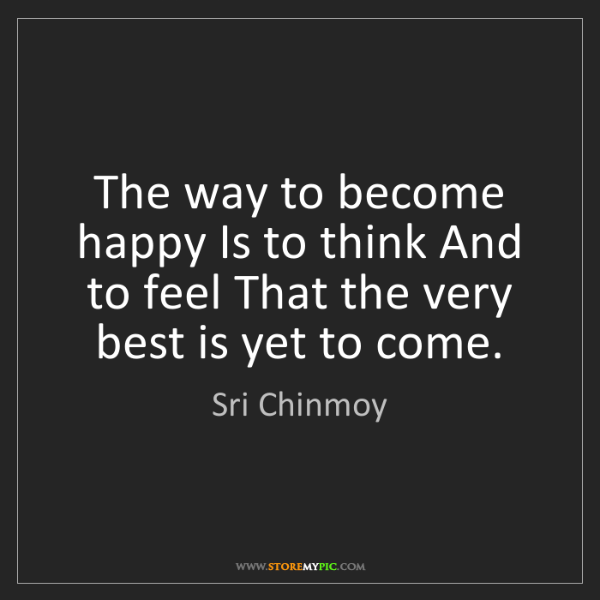 Sri Chinmoy: The way to become happy Is to think And to feel That...