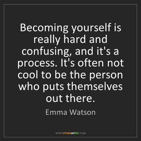 Emma Watson: Becoming yourself is really hard and confusing, and it's...