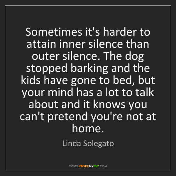 Linda Solegato: Sometimes it's harder to attain inner silence than outer...