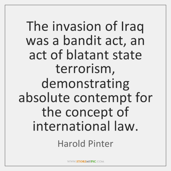 The invasion of Iraq was a bandit act, an act of blatant ...