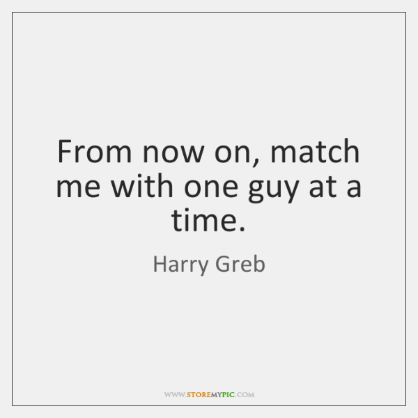 From now on, match me with one guy at a time.