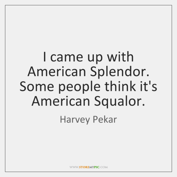 I came up with American Splendor. Some people think it's American Squalor.