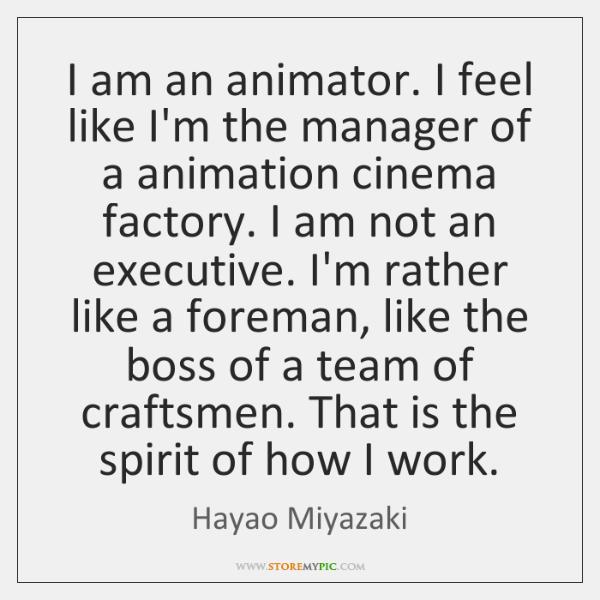 I am an animator. I feel like I'm the manager of a ...