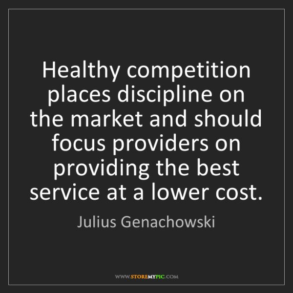 Julius Genachowski: Healthy competition places discipline on the market and...