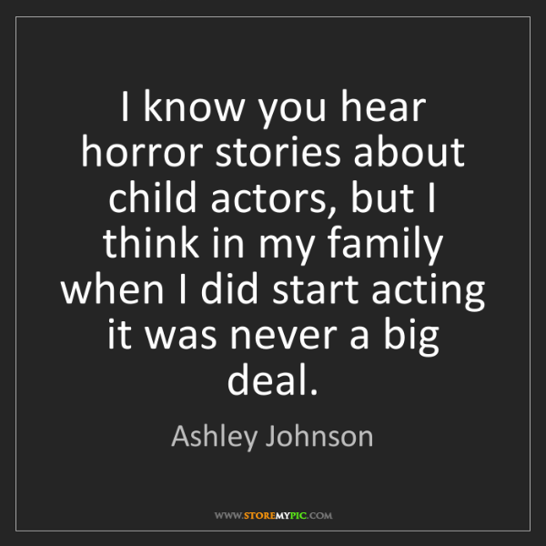 Ashley Johnson: I know you hear horror stories about child actors, but...