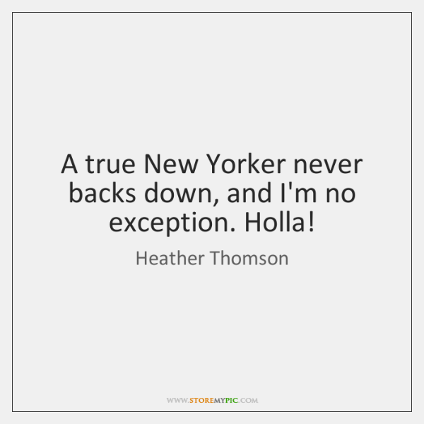 A true New Yorker never backs down, and I'm no exception. Holla!