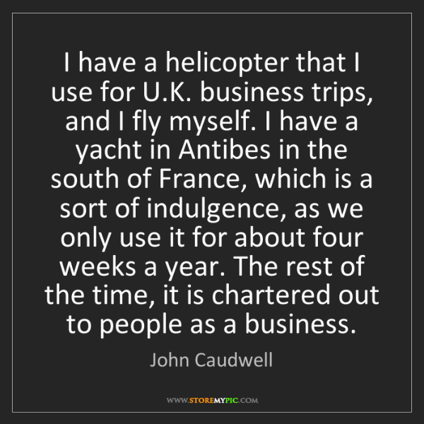 John Caudwell: I have a helicopter that I use for U.K. business trips,...