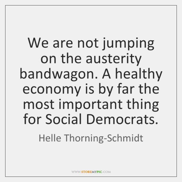 We are not jumping on the austerity bandwagon. A healthy economy is ...