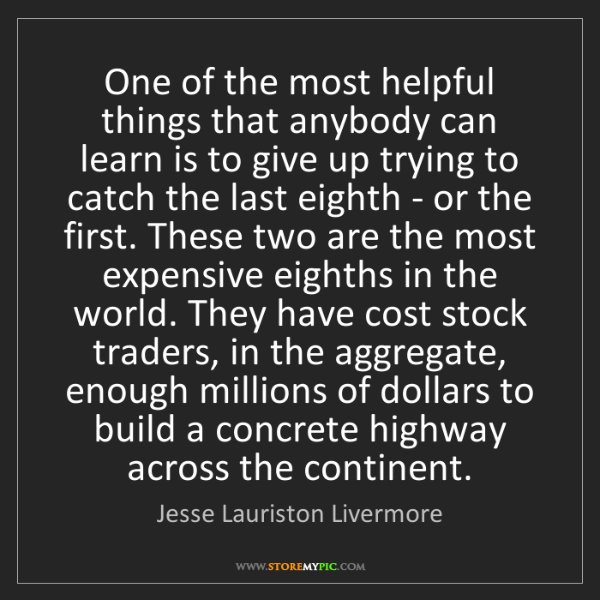 Jesse Lauriston Livermore: One of the most helpful things that anybody can learn...