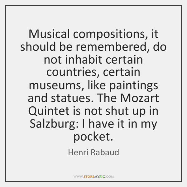 Musical compositions, it should be remembered, do not inhabit certain countries, certain ...