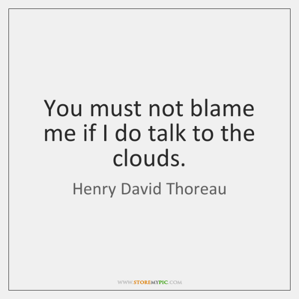 You must not blame me if I do talk to the clouds.
