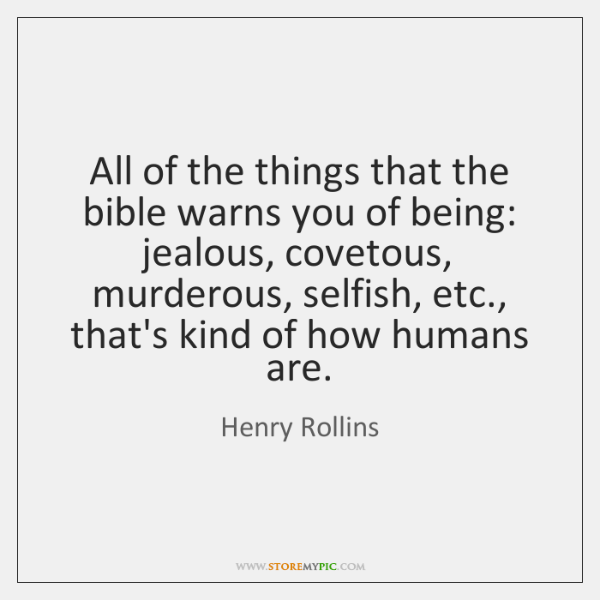 All of the things that the bible warns you of being: jealous, ...