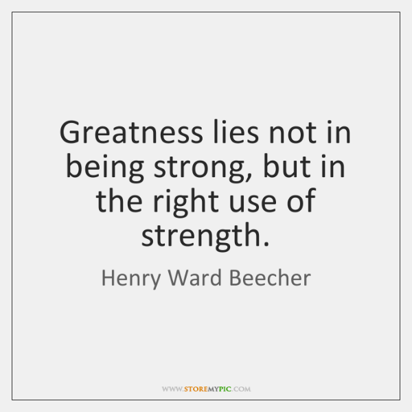 Greatness lies not in being strong, but in the right use of ...