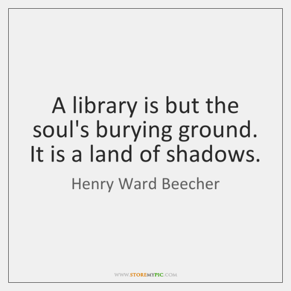A library is but the soul's burying ground. It is a land ...