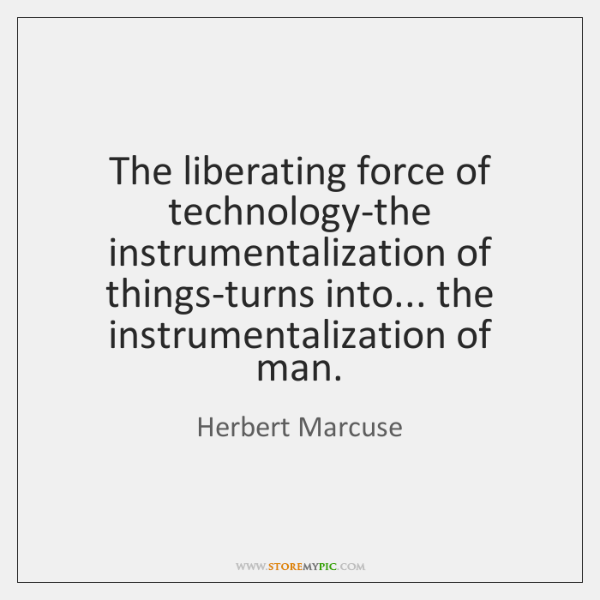 The liberating force of technology-the instrumentalization of things-turns into... the instrumentali