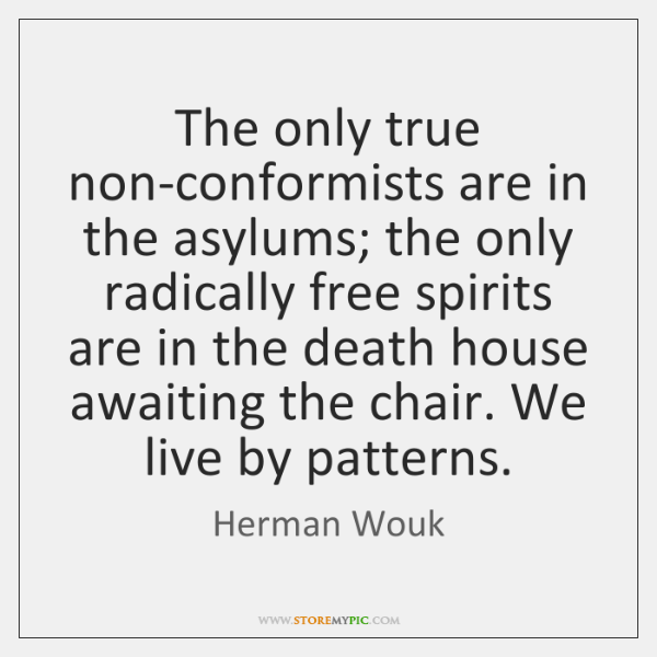 The only true non-conformists are in the asylums; the only radically free ...