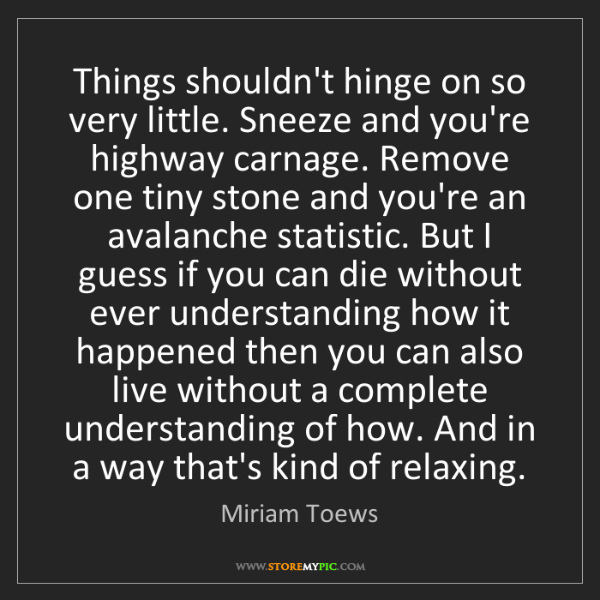 Miriam Toews: Things shouldn't hinge on so very little. Sneeze and...