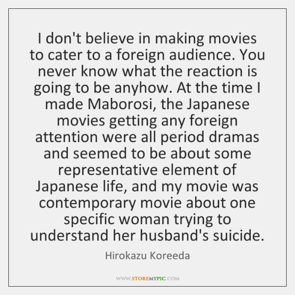 I don't believe in making movies to cater to a foreign audience. ...