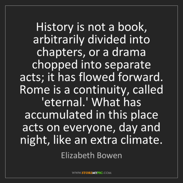 Elizabeth Bowen: History is not a book, arbitrarily divided into chapters,...
