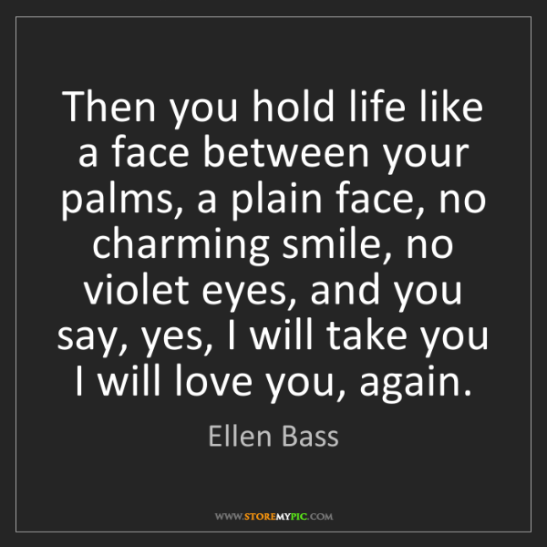 Ellen Bass: Then you hold life like a face between your palms, a...