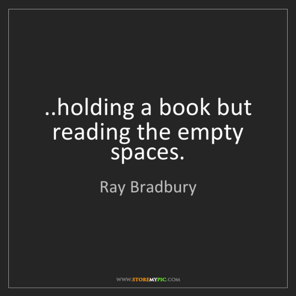 Ray Bradbury: ..holding a book but reading the empty spaces.