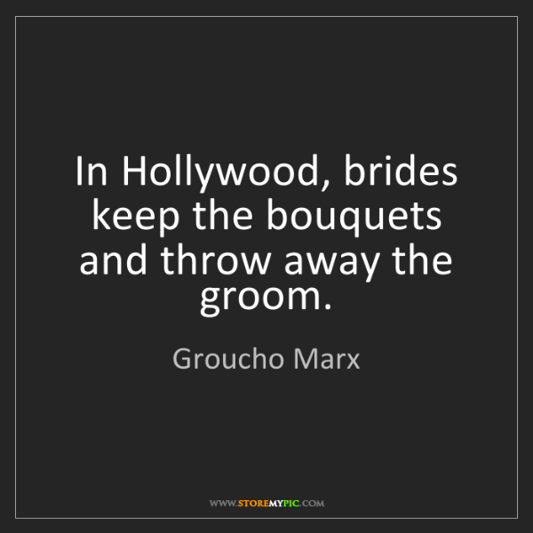 Groucho Marx: In Hollywood, brides keep the bouquets and throw away...