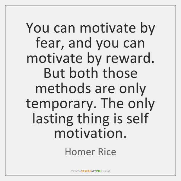 You can motivate by fear, and you can motivate by reward. But ...