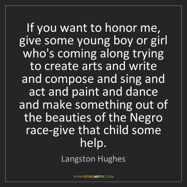Langston Hughes: If you want to honor me, give some young boy or girl...
