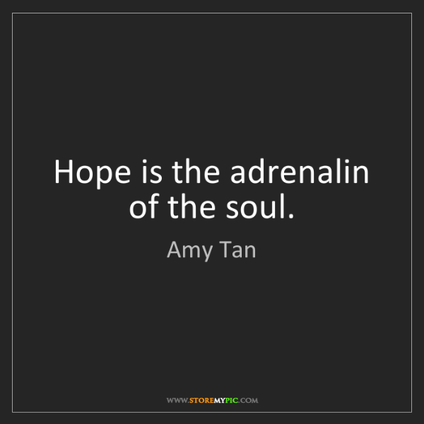 Amy Tan: Hope is the adrenalin of the soul.