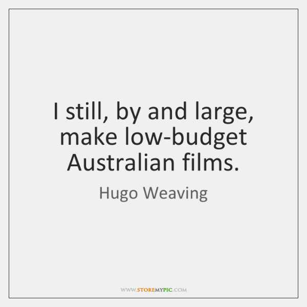 I still, by and large, make low-budget Australian films.