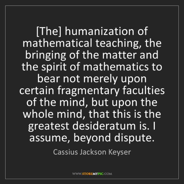 Cassius Jackson Keyser: [The] humanization of mathematical teaching, the bringing...