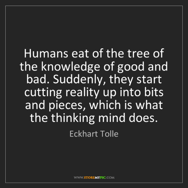 Eckhart Tolle: Humans eat of the tree of the knowledge of good and bad....