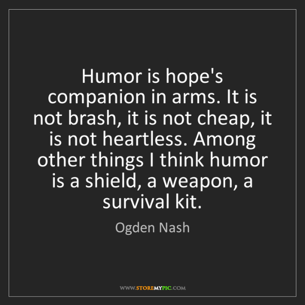 Ogden Nash: Humor is hope's companion in arms. It is not brash, it...