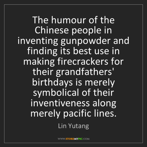 Lin Yutang: The humour of the Chinese people in inventing gunpowder...