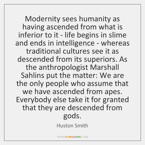 Modernity sees humanity as having ascended from what is inferior to it ...