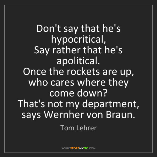 Tom Lehrer: Don't say that he's hypocritical,   Say rather that he's...