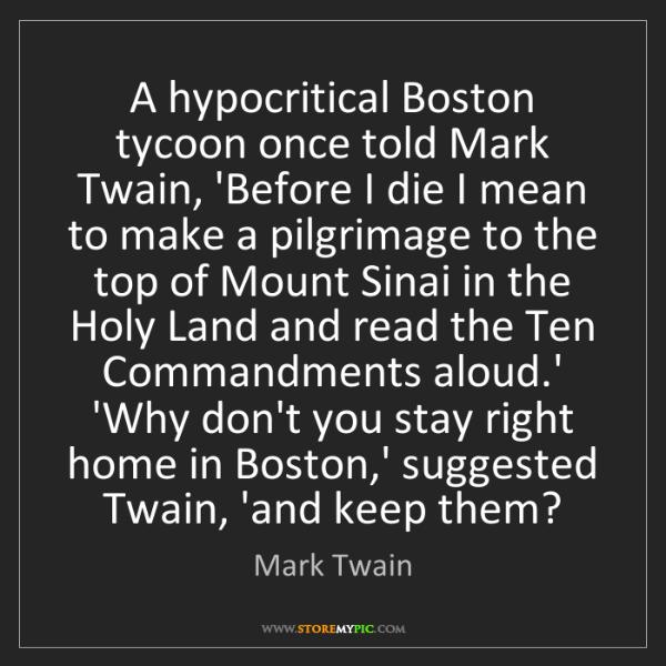 Mark Twain: A hypocritical Boston tycoon once told Mark Twain, 'Before...
