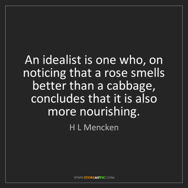 H L Mencken: An idealist is one who, on noticing that a rose smells...