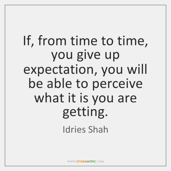 If, from time to time, you give up expectation, you will be ...