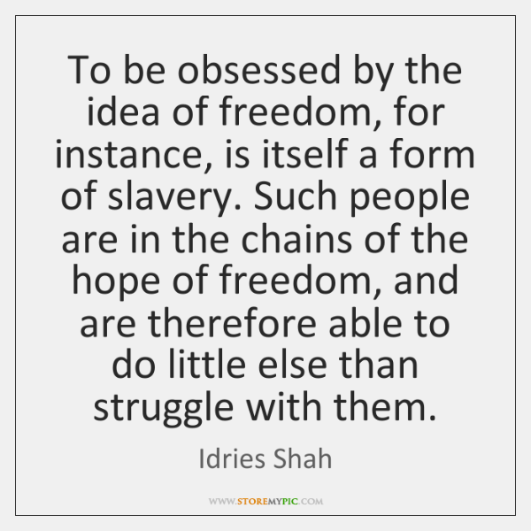 To be obsessed by the idea of freedom, for instance, is itself ...