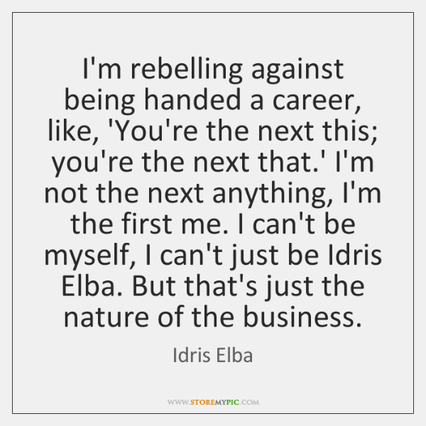 I'm rebelling against being handed a career, like, 'You're the next this; ...