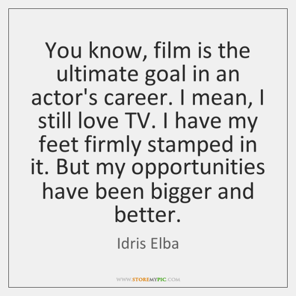 You know, film is the ultimate goal in an actor's career. I ...