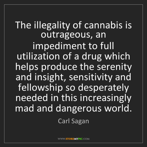 Carl Sagan: The illegality of cannabis is outrageous, an impediment...