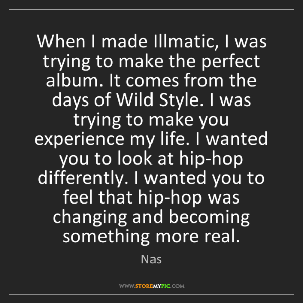Nas: When I made Illmatic, I was trying to make the perfect...