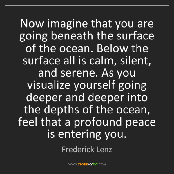 Frederick Lenz: Now imagine that you are going beneath the surface of...